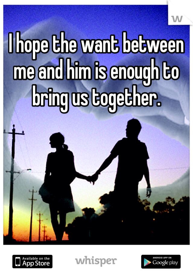 I hope the want between me and him is enough to bring us together.