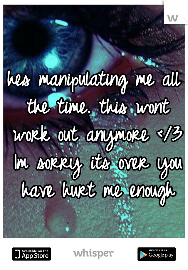 hes manipulating me all the time. this wont work out anymore </3 Im sorry its over you have hurt me enough