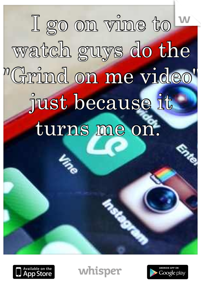 """I go on vine to watch guys do the """"Grind on me video"""" just because it turns me on."""