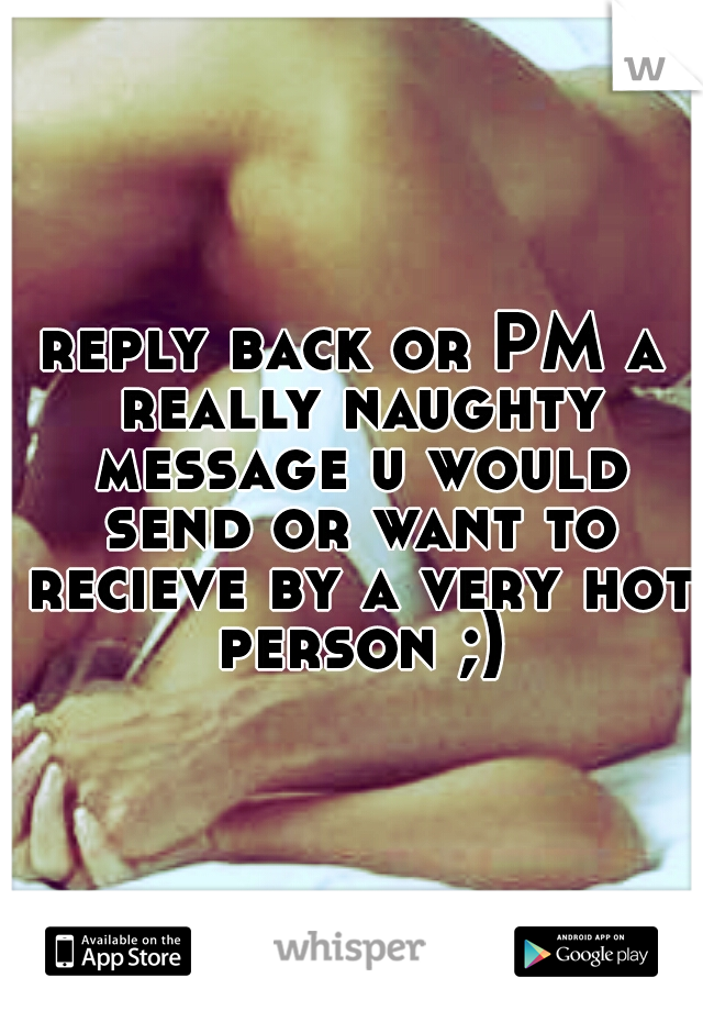 reply back or PM a really naughty message u would send or want to recieve by a very hot person ;)