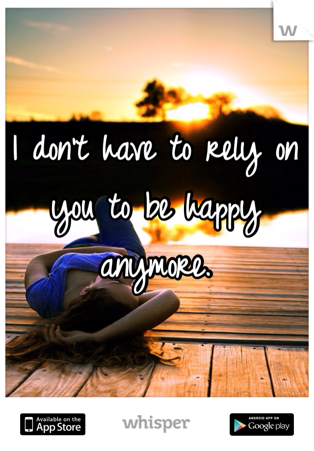 I don't have to rely on you to be happy anymore.