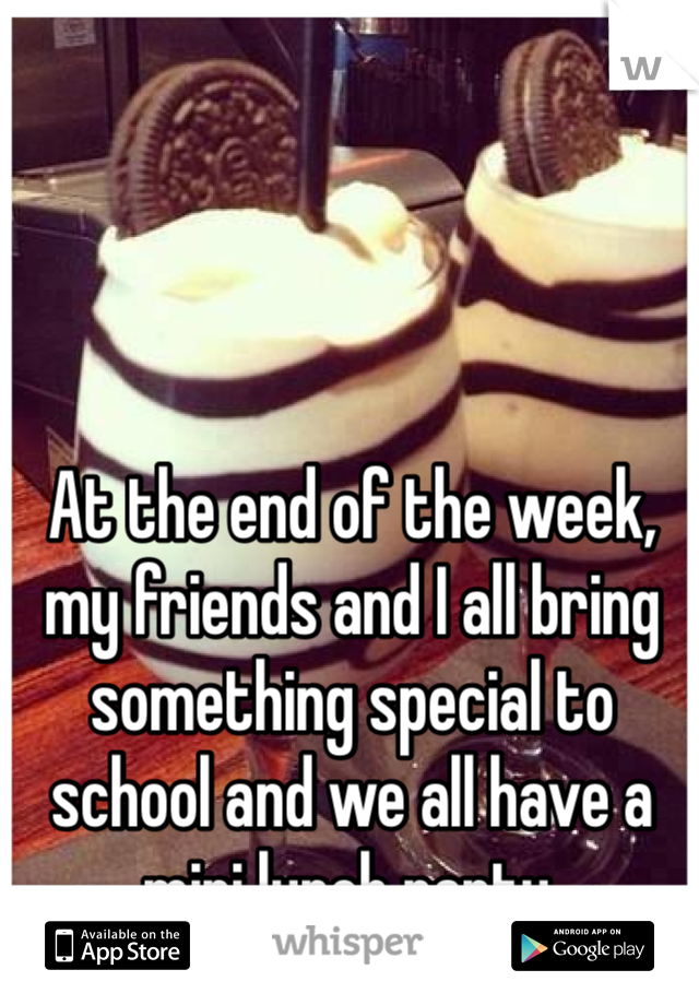 At the end of the week, my friends and I all bring something special to school and we all have a mini lunch party.