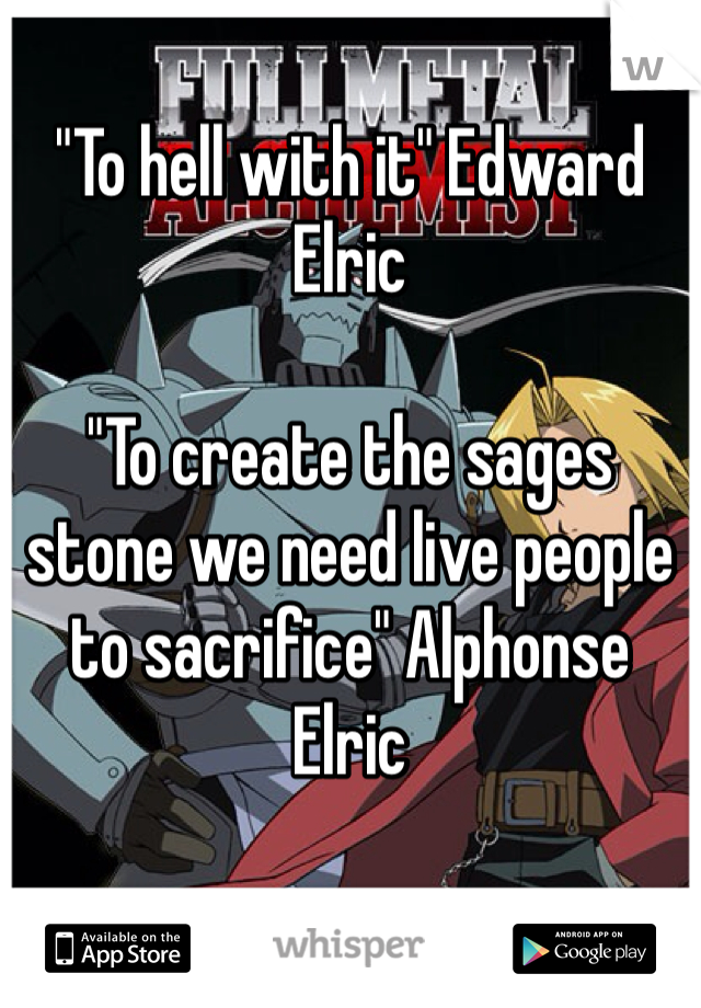 """To hell with it"" Edward Elric   ""To create the sages stone we need live people to sacrifice"" Alphonse Elric"