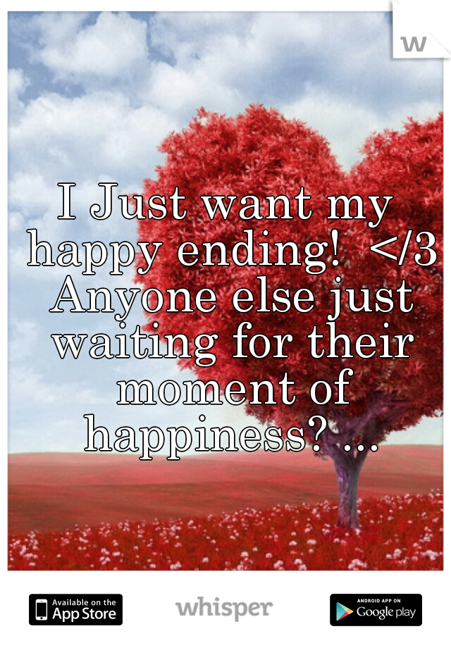 I Just want my happy ending!  </3 Anyone else just waiting for their moment of happiness? ...