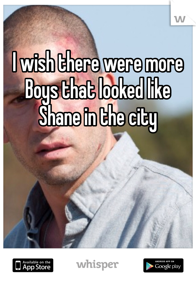 I wish there were more Boys that looked like Shane in the city