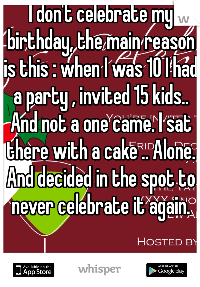 I don't celebrate my birthday, the main reason is this : when I was 10 I had a party , invited 15 kids.. And not a one came. I sat there with a cake .. Alone. And decided in the spot to never celebrate it again.