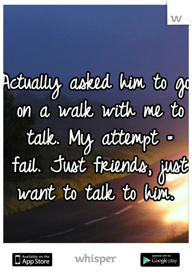 Actually asked him to go on a walk with me to talk. My attempt = fail. Just friends, just want to talk to him.