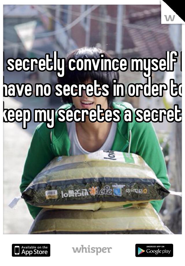 I secretly convince myself I have no secrets in order to keep my secretes a secret.