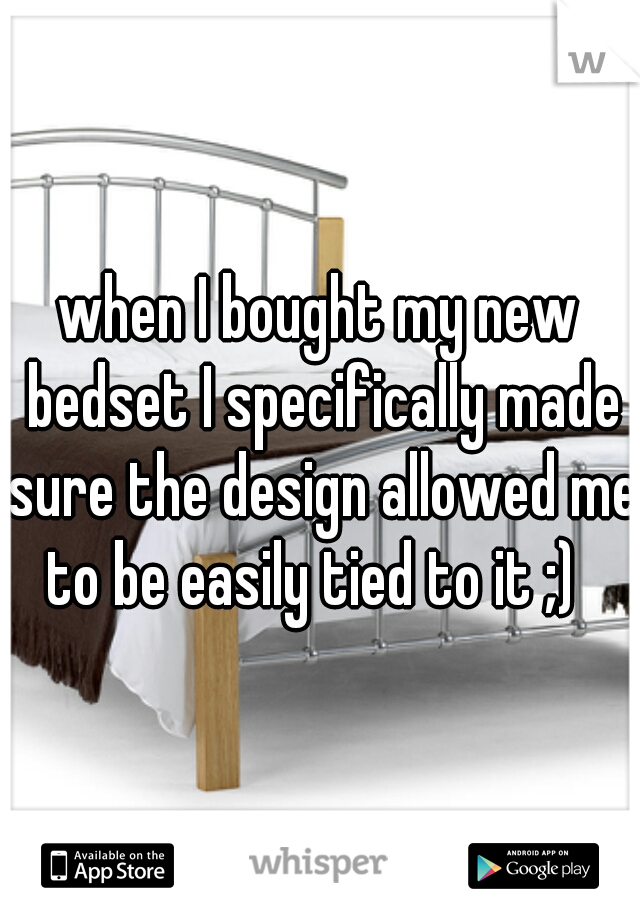 when I bought my new bedset I specifically made sure the design allowed me to be easily tied to it ;)