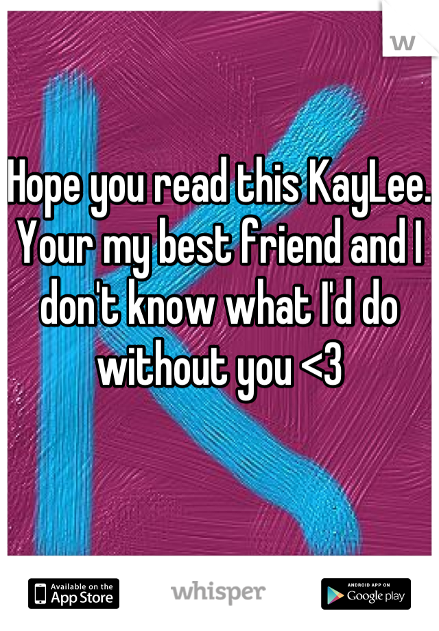 Hope you read this KayLee. Your my best friend and I don't know what I'd do without you <3