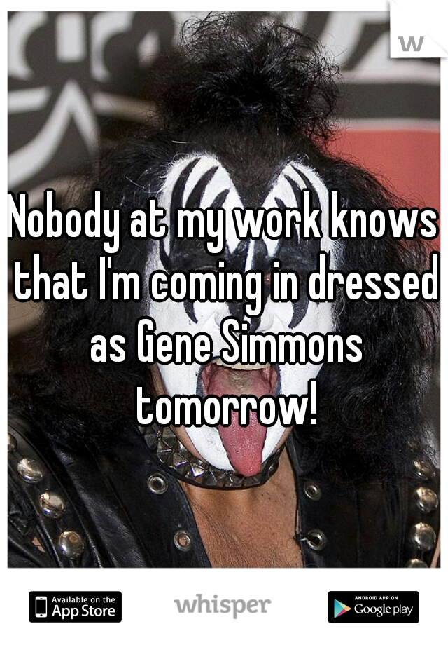 Nobody at my work knows that I'm coming in dressed as Gene Simmons tomorrow!