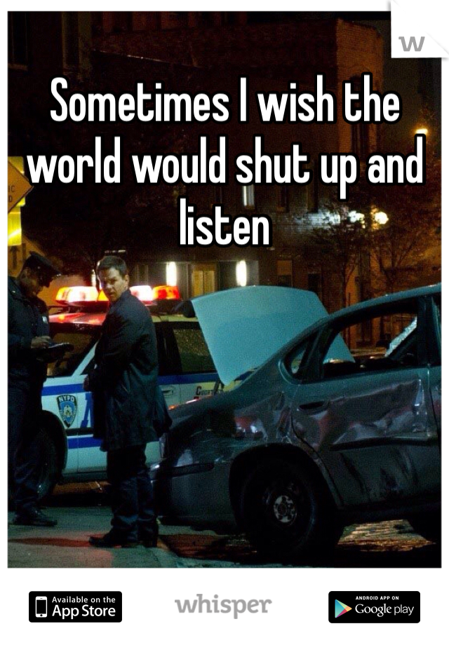 Sometimes I wish the world would shut up and listen