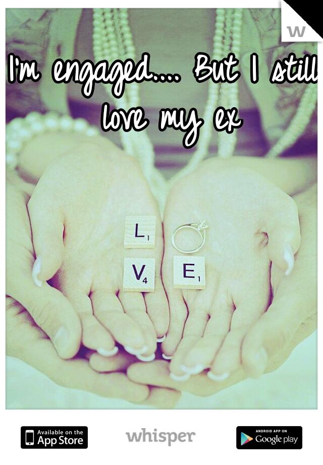I'm engaged.... But I still love my ex