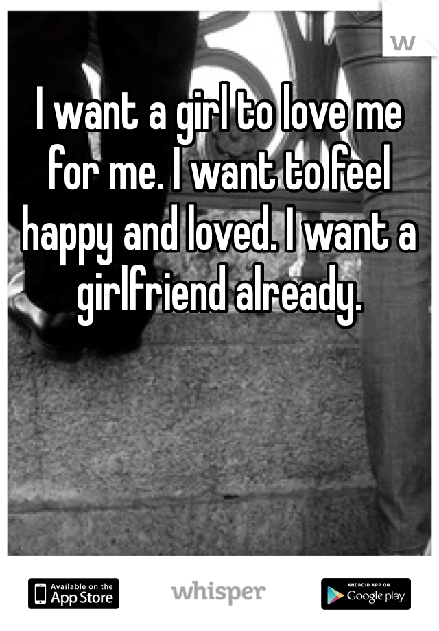 I want a girl to love me for me. I want to feel happy and loved. I want a girlfriend already.