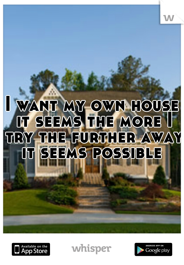 I want my own house it seems the more I try the further away it seems possible