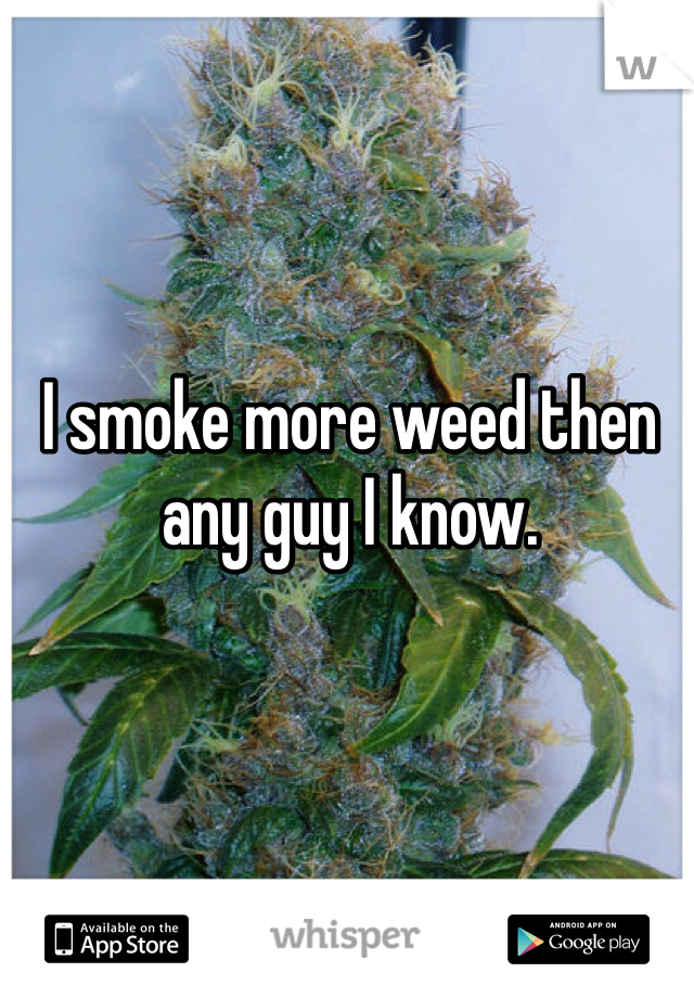 I smoke more weed then any guy I know.