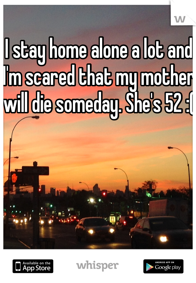 I stay home alone a lot and I'm scared that my mother will die someday. She's 52 :(