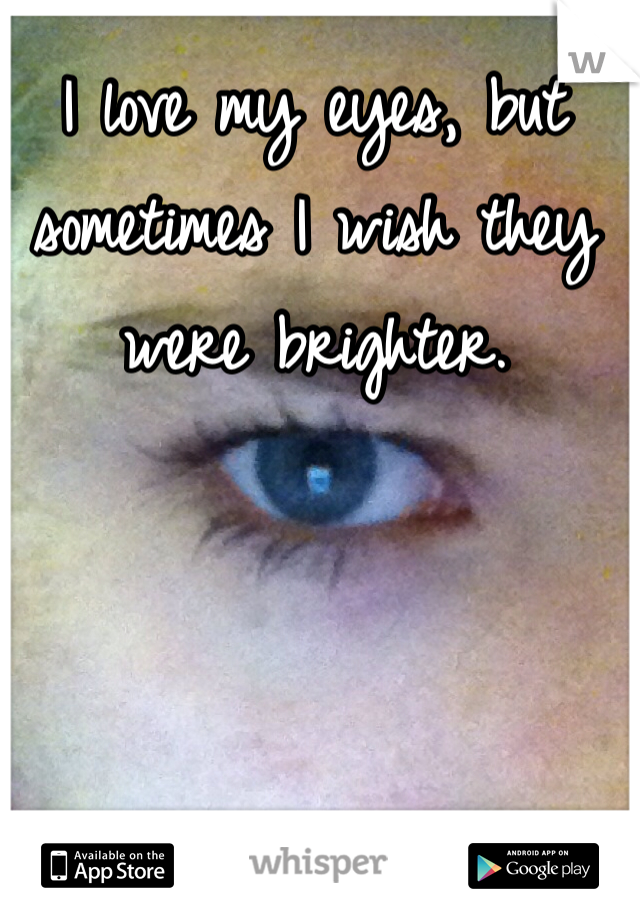 I love my eyes, but sometimes I wish they were brighter.