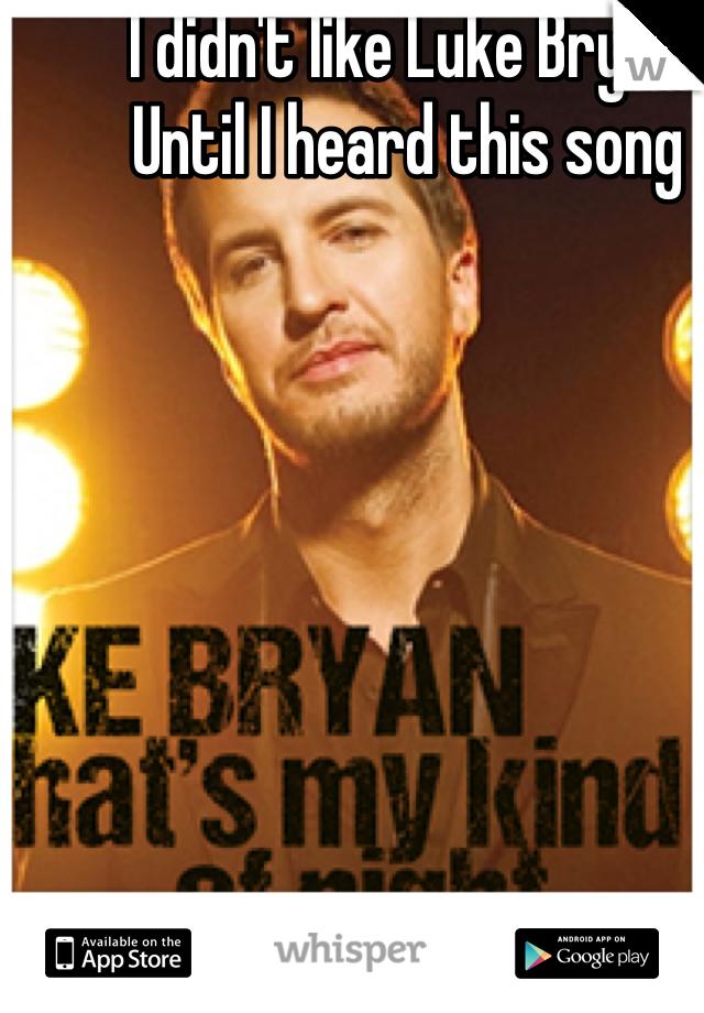 I didn't like Luke Bryan  Until I heard this song