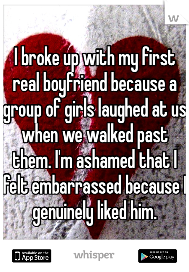 I broke up with my first real boyfriend because a group of girls laughed at us when we walked past them. I'm ashamed that I felt embarrassed because I genuinely liked him.