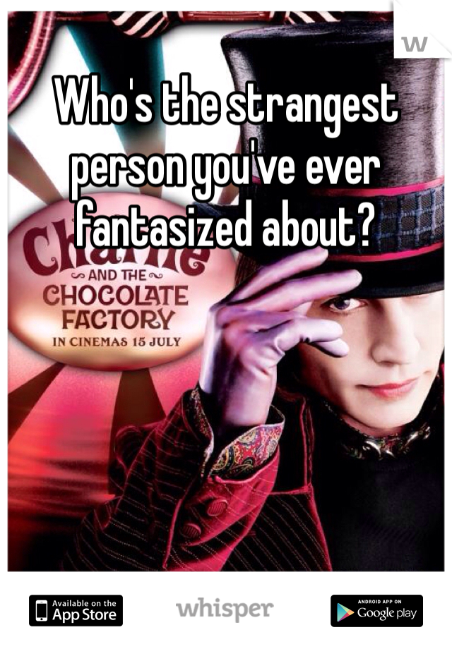 Who's the strangest person you've ever fantasized about?
