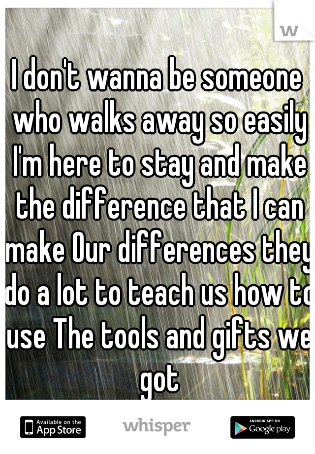 I don't wanna be someone who walks away so easily I'm here to stay and make the difference that I can make Our differences they do a lot to teach us how to use The tools and gifts we got