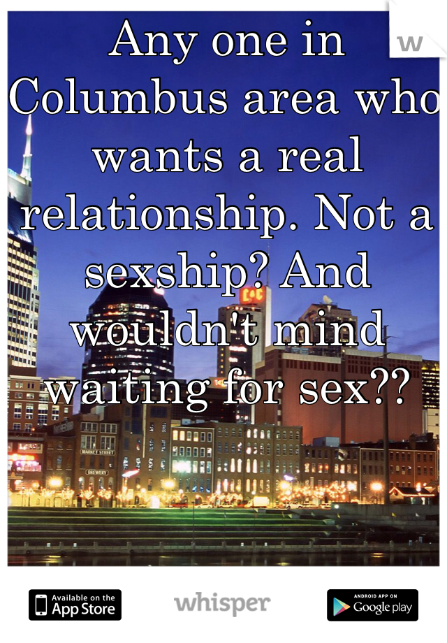 Any one in Columbus area who wants a real relationship. Not a sexship? And wouldn't mind waiting for sex??