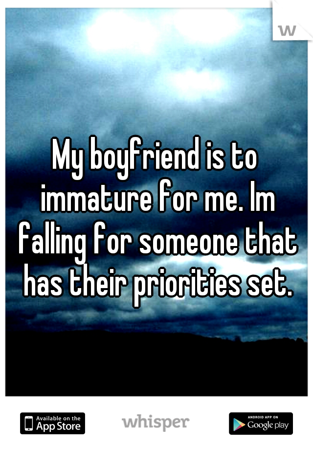 My boyfriend is to immature for me. Im falling for someone that has their priorities set.
