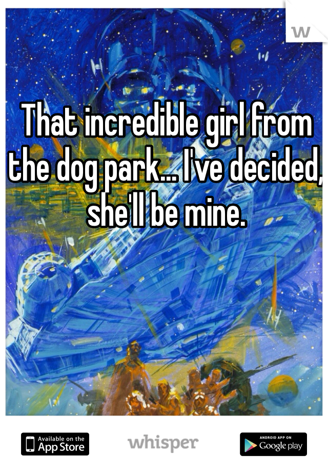 That incredible girl from the dog park... I've decided, she'll be mine.