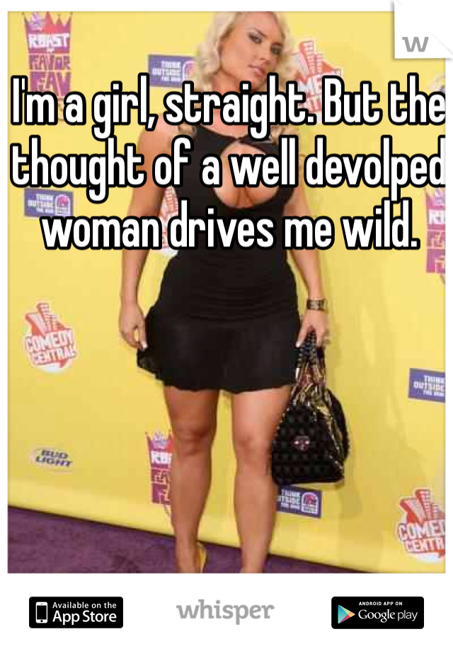 I'm a girl, straight. But the thought of a well devolped woman drives me wild.