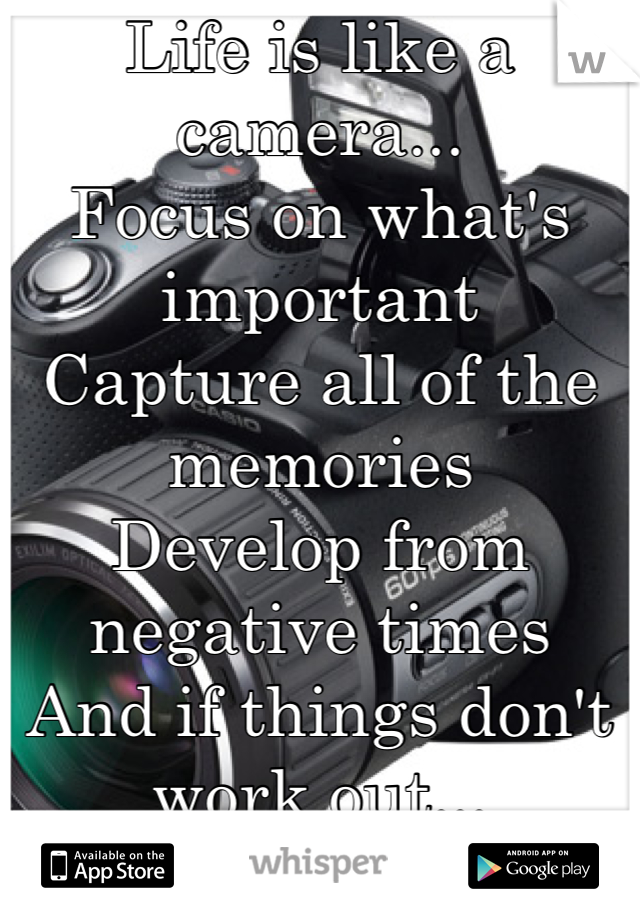 Life is like a camera... Focus on what's important Capture all of the memories Develop from negative times And if things don't work out...  Take another shot!