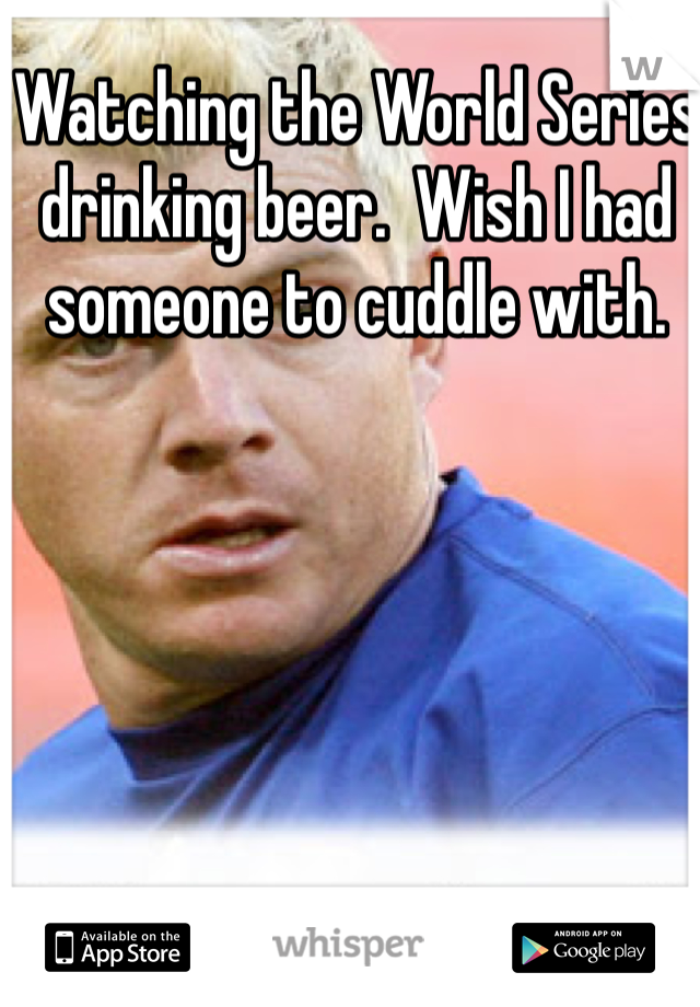 Watching the World Series drinking beer.  Wish I had someone to cuddle with.