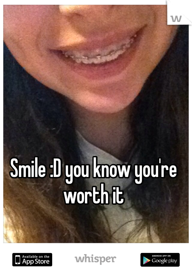 Smile :D you know you're worth it