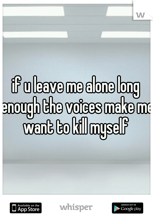 if u leave me alone long enough the voices make me want to kill myself