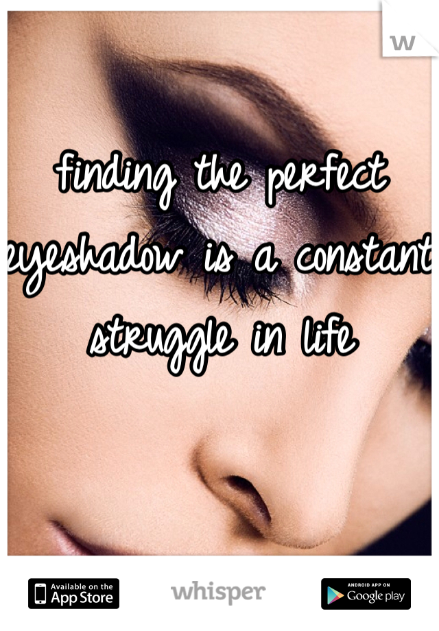 finding the perfect eyeshadow is a constant struggle in life