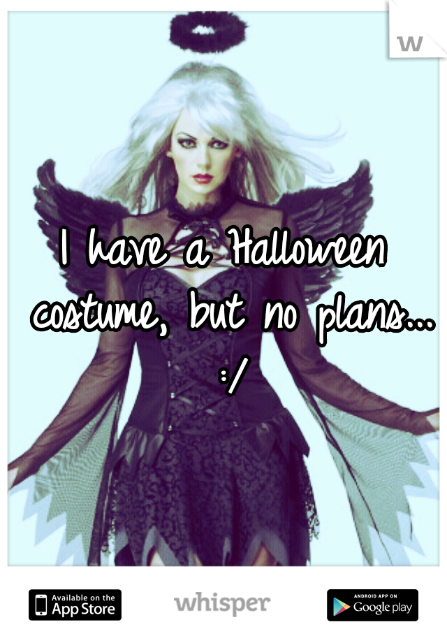 I have a Halloween costume, but no plans... :/