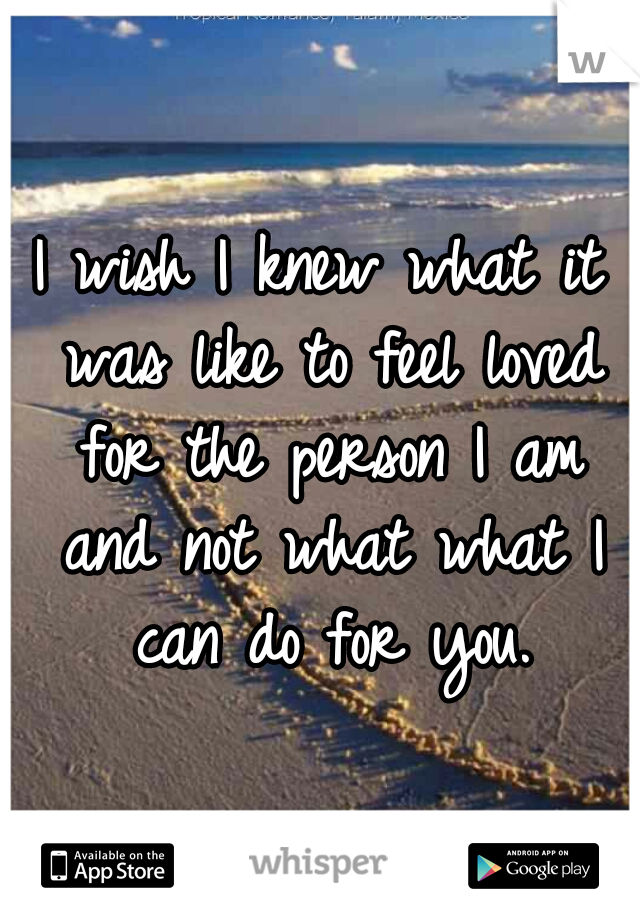 I wish I knew what it was like to feel loved for the person I am and not what what I can do for you.