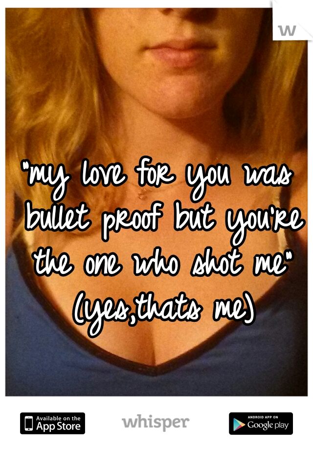 """my love for you was bullet proof but you're the one who shot me"" (yes,thats me)"