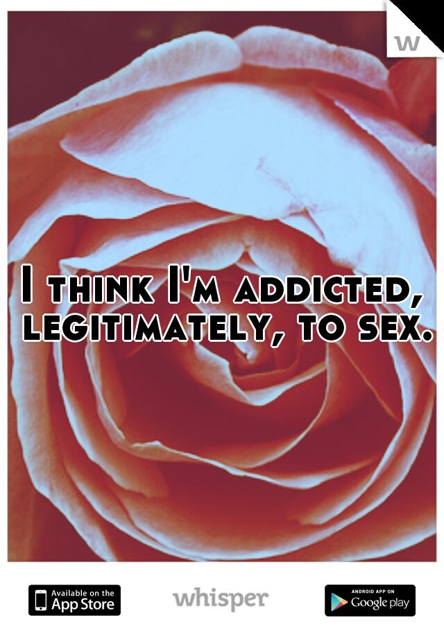 I think I'm addicted, legitimately, to sex.