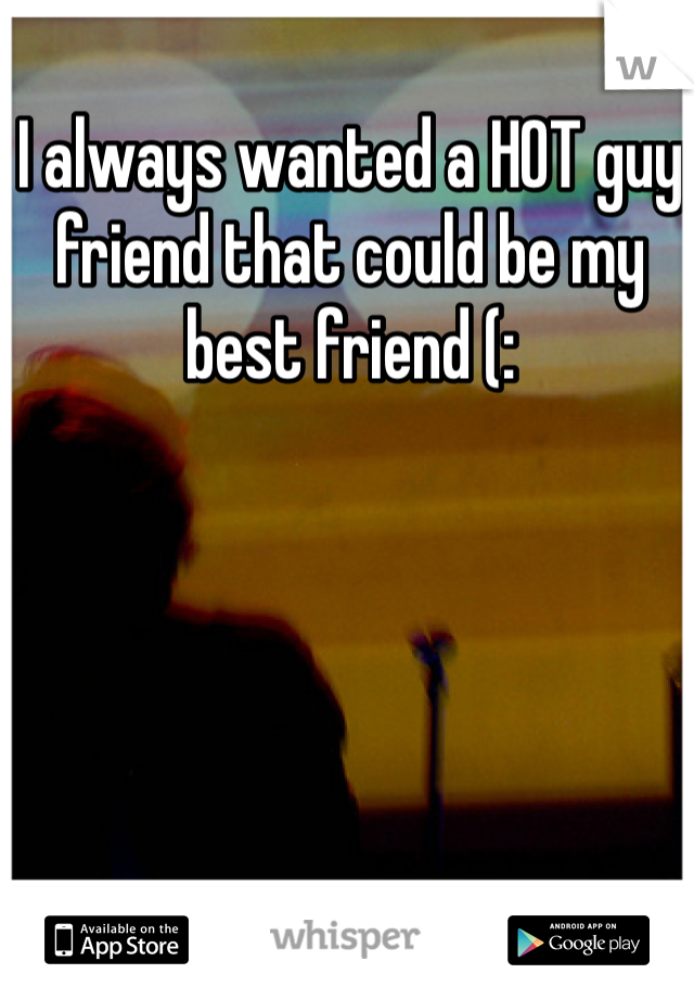 I always wanted a HOT guy friend that could be my best friend (:
