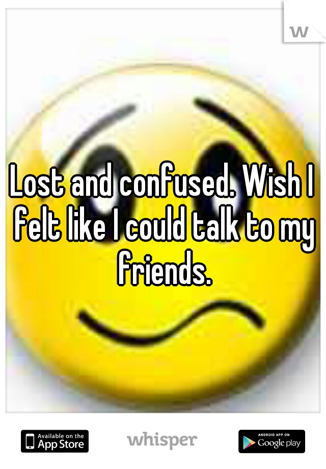 Lost and confused. Wish I felt like I could talk to my friends.