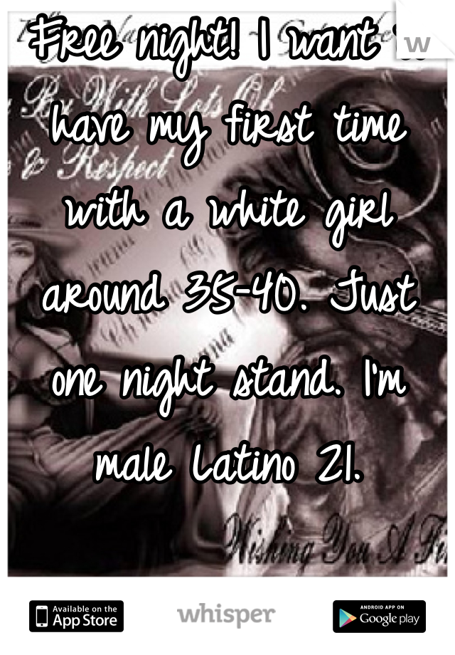 Free night! I want to have my first time with a white girl around 35-40. Just one night stand. I'm male Latino 21.