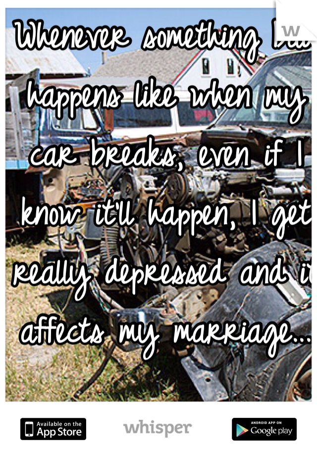 Whenever something bad happens like when my car breaks, even if I know it'll happen, I get really depressed and it affects my marriage...