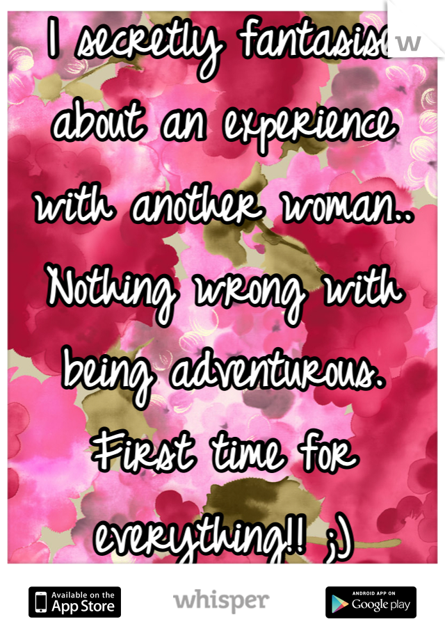 I secretly fantasise about an experience with another woman.. Nothing wrong with being adventurous. First time for everything!! ;)