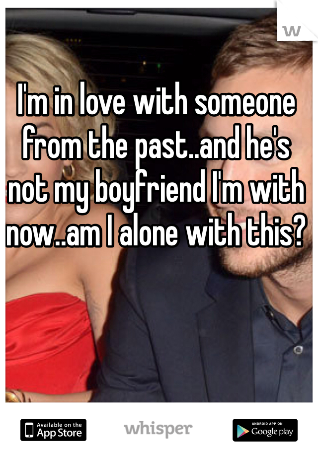 I'm in love with someone from the past..and he's not my boyfriend I'm with now..am I alone with this?