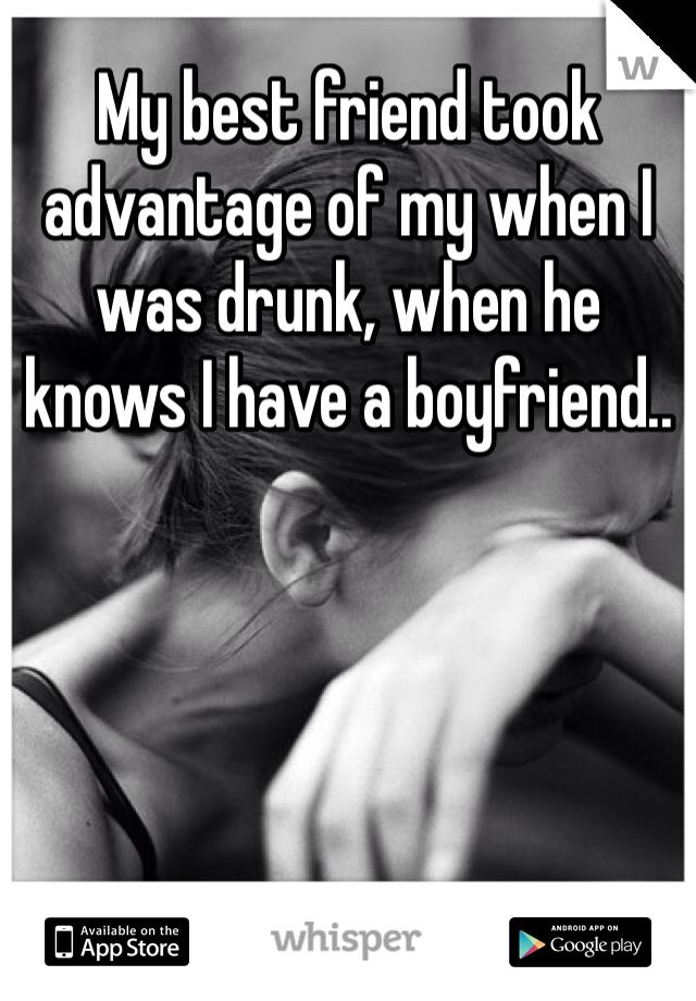 My best friend took advantage of my when I was drunk, when he knows I have a boyfriend..