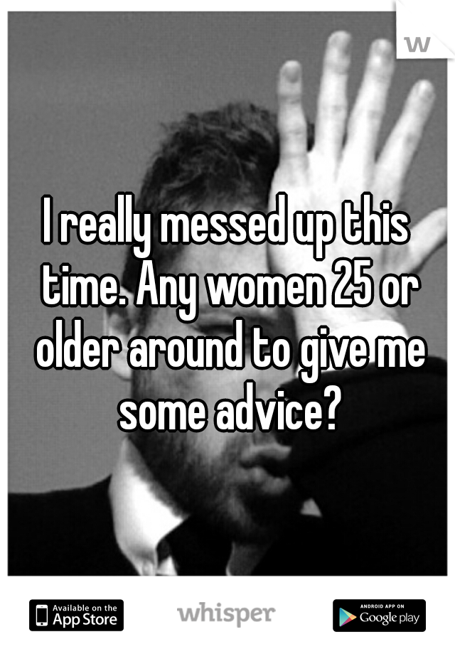 I really messed up this time. Any women 25 or older around to give me some advice?