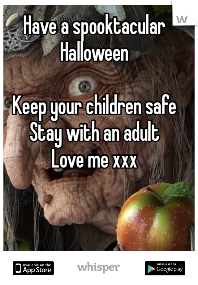 Have a spooktacular  Halloween   Keep your children safe Stay with an adult  Love me xxx