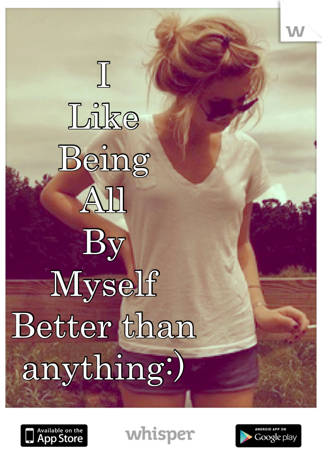 I  Like  Being  All  By  Myself  Better than anything:)