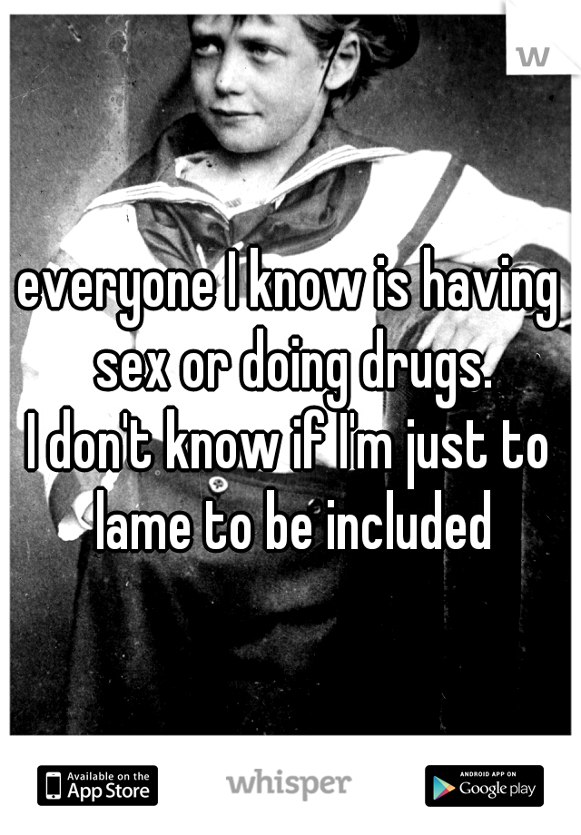 everyone I know is having sex or doing drugs.  I don't know if I'm just to lame to be included
